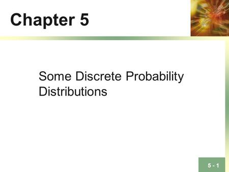 5 - 1 Chapter 5 Some Discrete Probability Distributions.