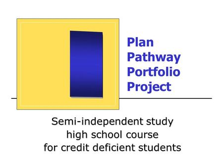 Plan Pathway Portfolio Project Semi-independent study high school course for credit deficient students.