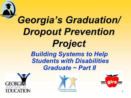 1 Georgia's Graduation/ Dropout Prevention Project Building Systems to Help Students with Disabilities Graduate ~ Part II.