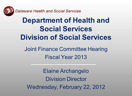 Joint Finance Committee Hearing Fiscal Year 2013 Elaine Archangelo Division Director Wednesday, February 22, 2012 Department of Health and Social Services.