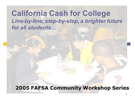 1 California Cash for College Line-by-line, step-by-step, a brighter future for all students… 2005 FAFSA Community Workshop Series.