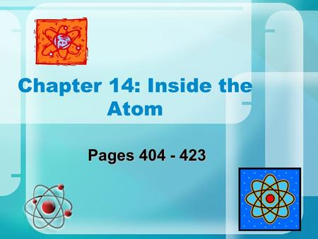 "Chapter 14: Inside the Atom Pages 404 - 423. First Thoughts of the Atom ""Cannot be divided"" Keep dividing matter until only one particle remains Chemistry."