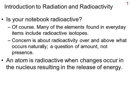 1 Introduction to Radiation and Radioactivity Is your notebook radioactive? –Of course. Many of the elements found in everyday items include radioactive.