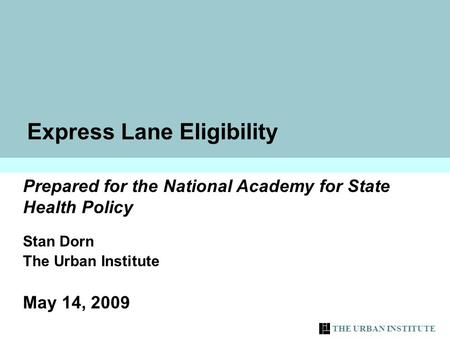 THE URBAN INSTITUTE 1 Express Lane Eligibility Prepared for the National Academy for State Health Policy Stan Dorn The Urban Institute May 14, 2009.