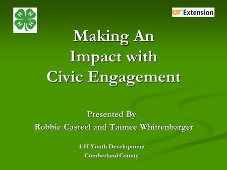 Making An Impact with Civic Engagement Presented By Robbie Casteel and Taunee Whittenbarger Robbie Casteel and Taunee Whittenbarger 4-H Youth Development.