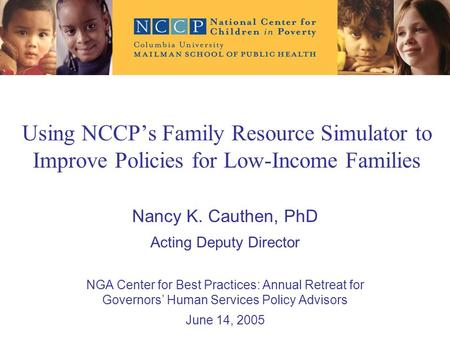 Using NCCP's Family Resource Simulator to Improve Policies for Low-Income Families Nancy K. Cauthen, PhD Acting Deputy Director NGA Center for Best Practices:
