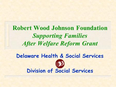Robert Wood Johnson Foundation Supporting Families After Welfare Reform Grant Delaware Health & Social Services Division of Social Services.