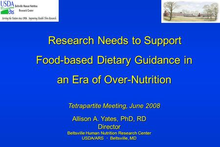 Allison A. Yates, PhD, RD Director Beltsville Human Nutrition Research Center USDA/ARS  Beltsville, MD Research Needs to Support Food-based Dietary Guidance.