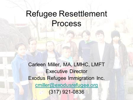 Refugee Resettlement Process Carleen Miller, MA, LMHC, LMFT Executive Director Exodus Refugee Immigration Inc. (317) 921-0836.