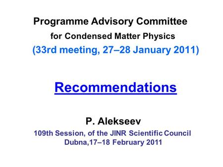 Recommendations Programme Advisory Committee for Condensed Matter Physics (33rd meeting, 27–28 January 2011) P. Alekseev 109th Session, of the JINR Scientific.