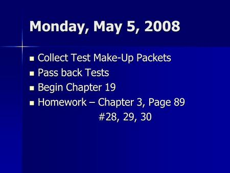 Monday, May 5, 2008 Collect Test Make-Up Packets Collect Test Make-Up Packets Pass back Tests Pass back Tests Begin Chapter 19 Begin Chapter 19 Homework.