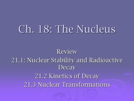 Ch. 18: The Nucleus Review 21.1: Nuclear Stability and Radioactive Decay 21.2 Kinetics of Decay 21.3 Nuclear Transformations.