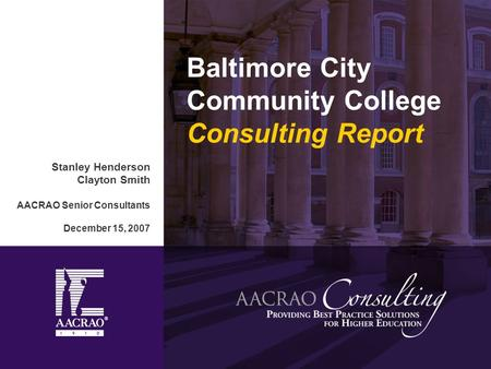 Baltimore City Community College Consulting Report Stanley Henderson Clayton Smith AACRAO Senior Consultants December 15, 2007.