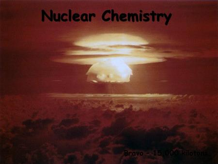 Nuclear Chemistry Bravo – 15,000 kilotons. Nuclear Symbols Element symbol Mass number (p + + n o ) Atomic number (number of p + )
