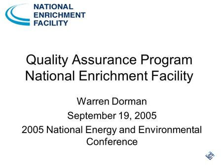 Quality Assurance Program National Enrichment Facility Warren Dorman September 19, 2005 2005 National Energy and Environmental Conference.