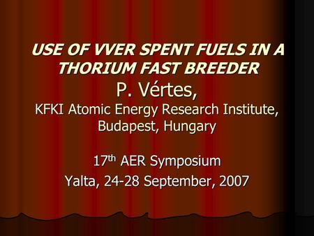 USE OF VVER SPENT FUELS IN A THORIUM FAST BREEDER P. Vértes, KFKI Atomic Energy Research Institute, Budapest, Hungary 17 th AER Symposium Yalta, 24-28.