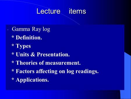 Lecture items Gamma Ray log * Definition. * Types