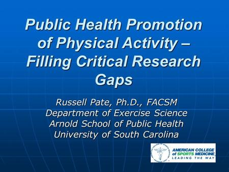 Public Health Promotion of Physical Activity – Filling Critical Research Gaps Russell Pate, Ph.D., FACSM Department of Exercise Science Arnold School of.