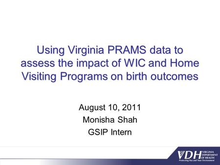 Using Virginia PRAMS data to assess the impact of WIC and Home Visiting Programs on birth outcomes August 10, 2011 Monisha Shah GSIP Intern.