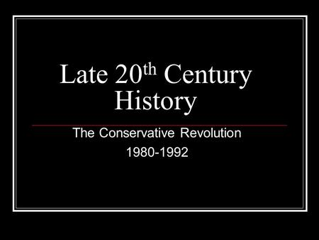 Late 20 th Century History The Conservative Revolution 1980-1992.