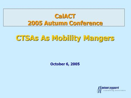 CalACT 2005 Autumn Conference CTSAs As Mobility Mangers CalACT 2005 Autumn Conference CTSAs As Mobility Mangers October 6, 2005.