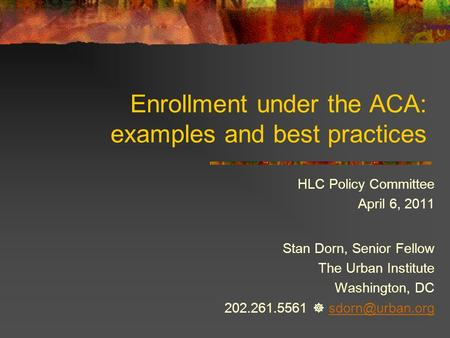 Enrollment under the ACA: examples and best practices HLC Policy Committee April 6, 2011 Stan Dorn, Senior Fellow The Urban Institute Washington, DC 202.261.5561.
