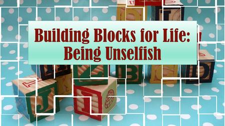"Building Blocks for Life: Being Unselfish. Defined The word ""selfish"" means ""to be concerned excessively or exclusively with oneself: seeking or concentrating."