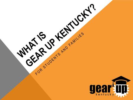 WHAT IS GEAR UP KENTUCKY? FOR STUDENTS AND FAMILIES.