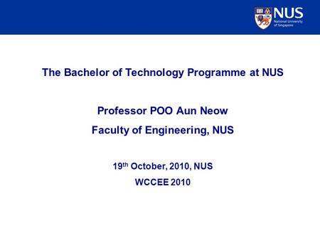 The Bachelor of Technology Programme at NUS Professor POO Aun Neow Faculty of Engineering, NUS 19 th October, 2010, NUS WCCEE 2010.
