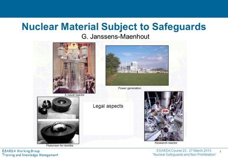 ESARDA Working Group Training and Knowledge Management 1 Nuclear Material Subject to Safeguards G. Janssens-Maenhout ESARDA Course 23 - 27 March 2015: