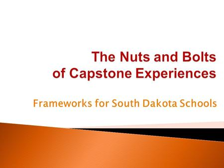 Frameworks for South Dakota Schools.  Provide basic information on South Dakota's Capstone Experiences.  Discuss how Capstone Experiences fit into South.