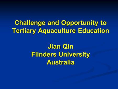 Challenge and Opportunity to Tertiary Aquaculture Education Jian Qin Flinders University Australia.