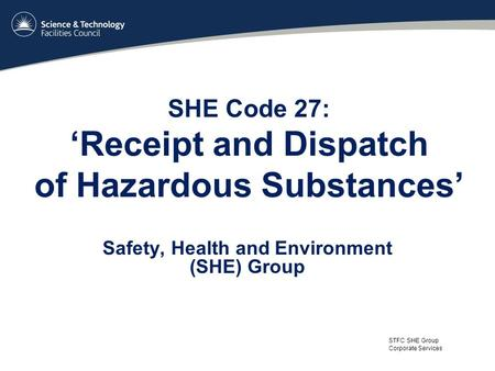 STFC SHE Group Corporate Services SHE Code 27: 'Receipt and Dispatch of Hazardous Substances' Safety, Health and Environment (SHE) Group.