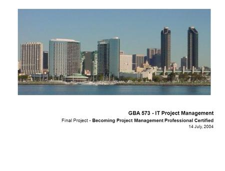 GBA 573 - IT Project Management Final Project - Becoming Project Management Professional Certified 14 July, 2004.