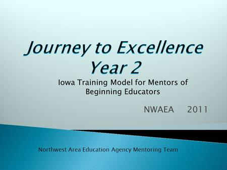 NWAEA 2011 Iowa Training Model for Mentors of Beginning Educators Northwest Area Education Agency Mentoring Team.