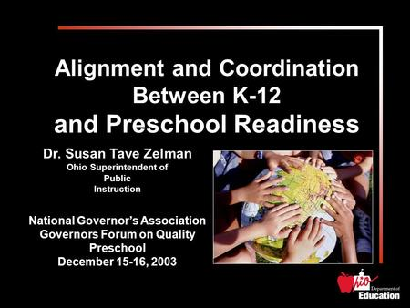 Alignment and Coordination Between K-12 and Preschool Readiness Dr. Susan Tave Zelman Ohio Superintendent of Public Instruction National Governor's Association.