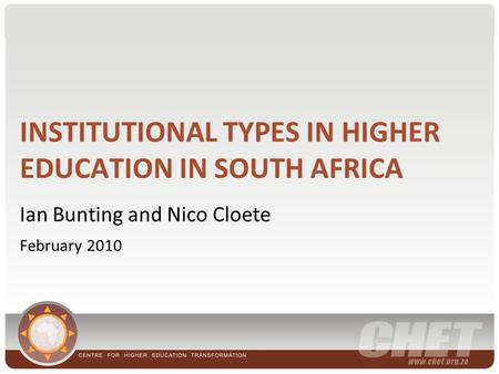 INSTITUTIONAL TYPES IN HIGHER EDUCATION IN SOUTH AFRICA Ian Bunting and Nico Cloete February 2010.