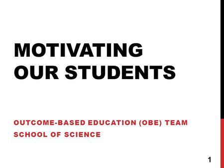 MOTIVATING OUR STUDENTS OUTCOME-BASED EDUCATION (OBE) TEAM SCHOOL OF SCIENCE 1.