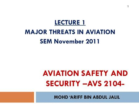 MOHD 'ARIFF BIN ABDUL JALIL 1 LECTURE 1 MAJOR THREATS IN AVIATION SEM November 2011 AVIATION SAFETY AND SECURITY –AVS 2104-