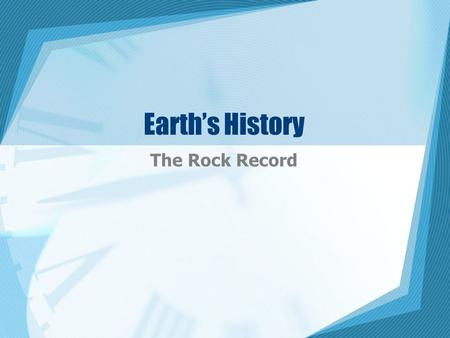 Earth's History The Rock Record. Topic 1 – Telling Time Kinds of Time –2 types 1. Relative time – places an event in order by comparing it with other.