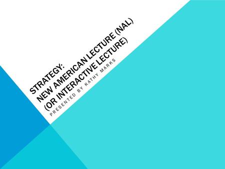 STRATEGY: NEW AMERICAN LECTURE (NAL) (OR INTERACTIVE LECTURE) PRESENTED BY KATHY MARKS.