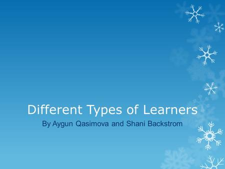 Different Types of Learners By Aygun Qasimova and Shani Backstrom.
