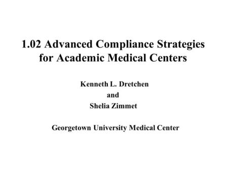 1.02 Advanced Compliance Strategies for Academic Medical Centers Kenneth L. Dretchen and Shelia Zimmet Georgetown University Medical Center.