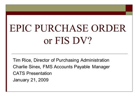 EPIC PURCHASE ORDER or FIS DV? Tim Rice, Director of Purchasing Administration Charlie Sinex, FMS Accounts Payable Manager CATS Presentation January 21,