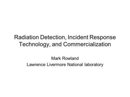 Radiation Detection, Incident Response Technology, and Commercialization Mark Rowland Lawrence Livermore National laboratory.
