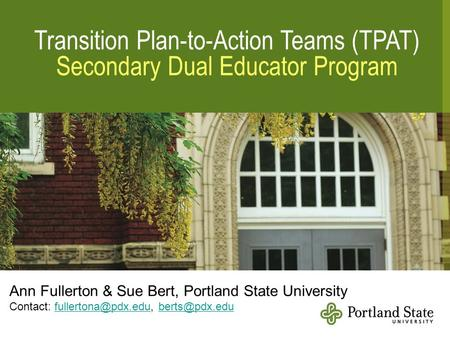 Transition Plan-to-Action Teams (TPAT) Secondary Dual <strong>Educator</strong> Program Ann Fullerton & Sue Bert, Portland State University Contact: