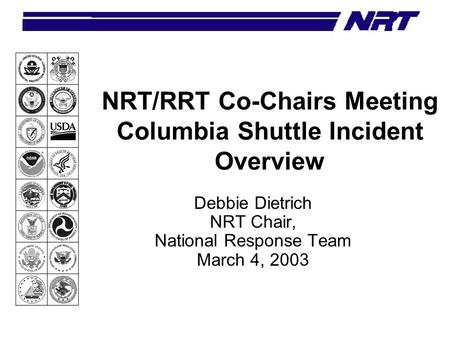 NRT/RRT Co-Chairs Meeting Columbia Shuttle Incident Overview Debbie Dietrich NRT Chair, National Response Team March 4, 2003.