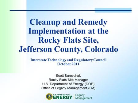 Scott Surovchak Rocky Flats Site Manager U.S. Department of Energy (DOE) Office of Legacy Management (LM) Cleanup and Remedy Implementation at the Rocky.