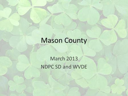 Mason County March 2013 NDPC SD and WVDE. Our County No longer on Channels 3, 8, &13 Working together, working better Reducing special education student.