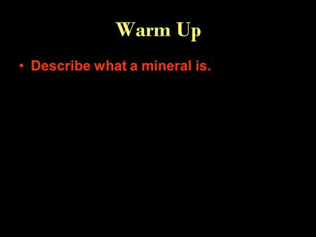 "Warm Up Describe what a mineral is.. inorganic Naturally occurring solid Crystal structure definite chemical make-up Video clip ""What is a mineral?'"